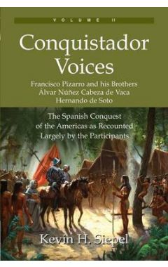 Conquistador Voices (Vol II): The Spanish Conquest of the Americas as Recounted Largely by the Parti