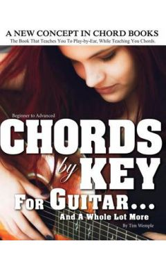 Chords by Key for Guitar . . . and a Whole Lot More: The Book That Teaches You to Play-By-Ear, While