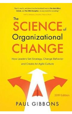 The Science of Organizational Change: How Leaders Set Strategy, Change Behavior, and Create an Agile