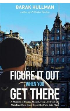 Figure It Out When You Get There: A Memoir of Stories about Living Life First and Watching How Every