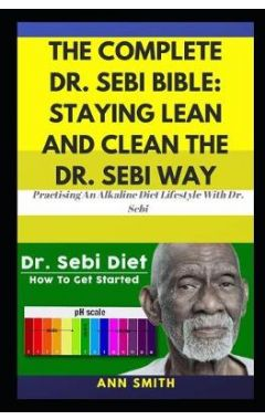 The Complete Dr. Sebi Bible: Staying Lean And Clean The Dr. Sebi Way: ... Practising An Alkaline Die