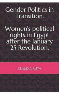 Gender Politics in Transition. Women's political rights in Egypt after the January 25 Revolution.