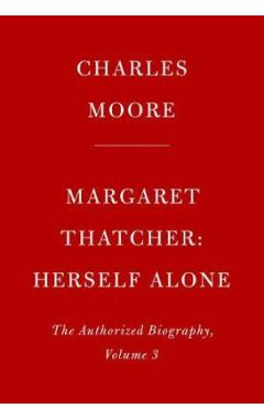 Margaret Thatcher: Herself Alone: The Authorized Biography, Volume 3