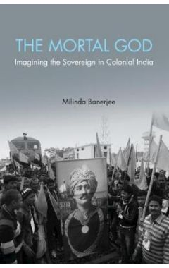 The Mortal God: Imagining the Sovereign in Colonial India