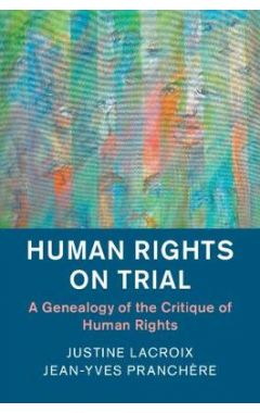 Human Rights in History: Human Rights on Trial  : A Genealogy of the Critique of Human Rights