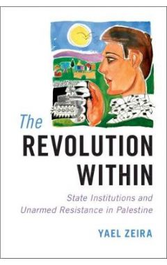 The Revolution Within: State Institutions and Unarmed Resistance in Palestine