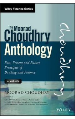The Moorad Choudhry Anthology - Past, Present and Future Principles of Banking and Finance + Website