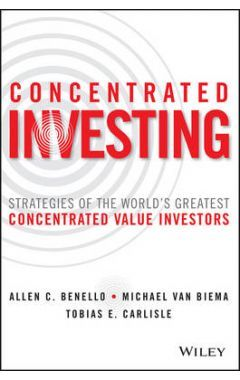 Concentrated Investing - Strategies of the World's Greatest Concentrated Value Investors