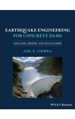 Earthquake Engineering for Concrete Dams: Analysis , Design, and Evaluation