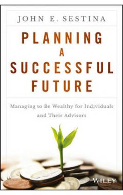 Planning a Successful Future - Managing to be Wealthy for Individuals and Their Advisors
