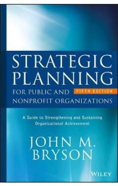 Strategic Planning for Public and Nonprofit Organizations - A Guide to Strengthening and Sustaining