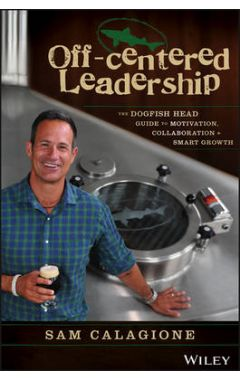 Off-Centered Leadership - The Dogfish Head Guide to Motivation, Collaboration & Smart Growth