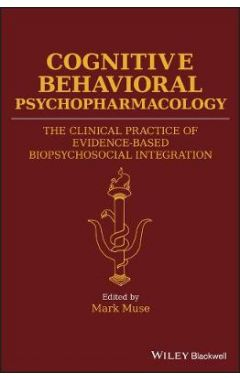 Cognitive Behavioral Psychopharmacology - The Clinical Practice of Evidence-Based Biopsychosocial In