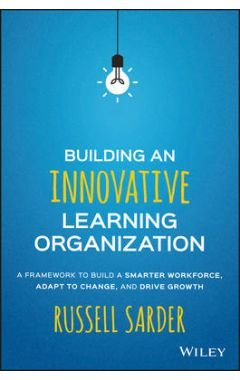 Building an Innovative Learning Organization - A Framework to Build a Smarter Workforce, Adapt to Ch