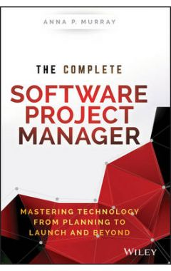 The Complete Software Project Manager - Mastering Technology from Planning to Launch and Beyond