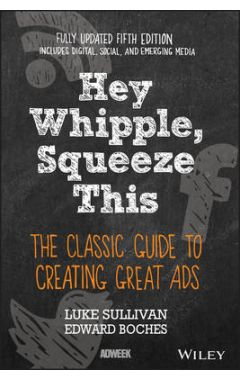 Hey Whipple, Squeeze This - The Classic Guide to Creating Great Ads, 5e
