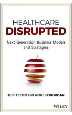 Healthcare Disrupted - Next Generation Business Medels and Strategies