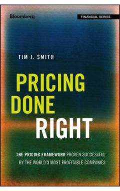 Pricing Done Right - The Pricing Framework Proven Successful by the World`s Most Profitable Companie