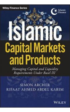 Islamic Capital Markets and Products - Managing Capital and Liquidity Requirements Under Basel III