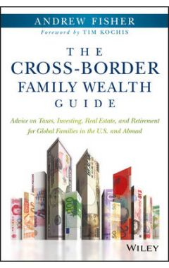 The Cross-Border Family Wealth Guide - Advice on Taxes, Investing, Real Estate, and Retirement for G