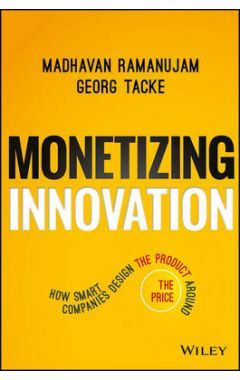 Monetizing Innovation - How Smart Companies Design the Product Around the Price