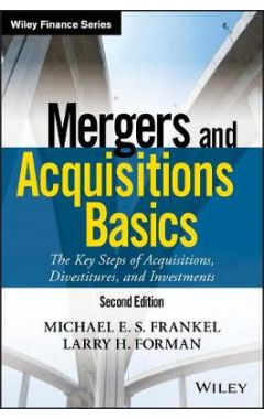 Mergers and Acquisitions Basics - The Key Steps of Acquisitions, Divestitures, and Investments 2e
