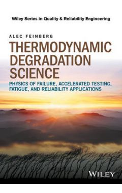 Thermodynamic Degradation Science - Physics of Failure, Accelerated Testing, Fatigue, and Reliabilit