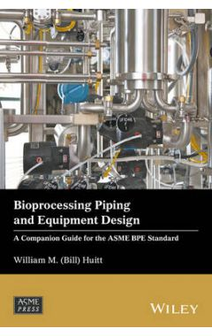 Bioprocessing Piping and Equipment Design - A Companion Guide for the ASME BPE Standard