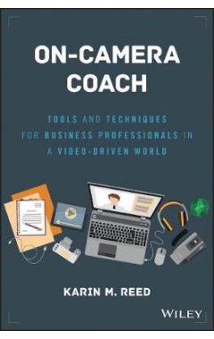 On-Camera Coach - Tools and Techniques for Business Professionals in a Video-Driven World