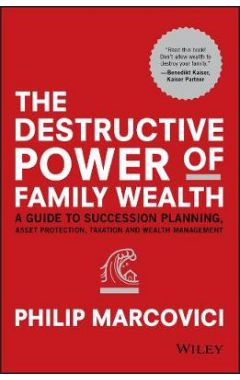The Destructive Power of Family Wealth - A Guide to Succession Planning, Asset Protection, Taxation