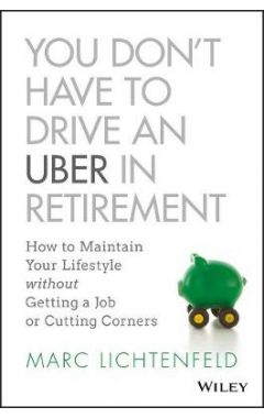 You Don't Have to Drive an Uber in Retirement - How to Maintain Your Lifestyle without Getting a Job