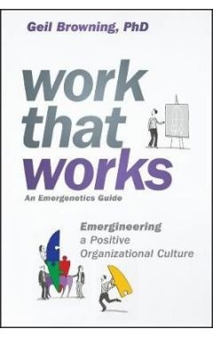 Work That Works - Emergineering a Positive Organizational Culture
