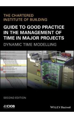 Guide to Good Practice in the Management of Time in Major Projects - Dynamic Time Modelling, 2nd Edi