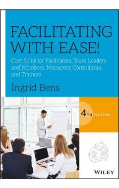 Facilitating with Ease! - Core Skills for Facilitators, Team Leaders and Members, Managers, Consulta