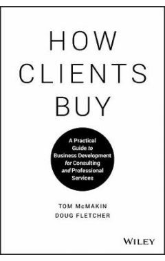 How Clients Buy - A Practical Guide to Business Development for Consulting and Professional Services