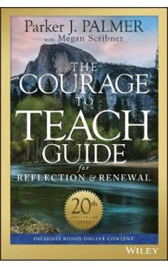 The Courage to Teach Guide for Reflection and Renewal, 20th Anniversary Edition