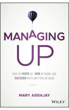 Managing Up - How to Move up, Win at Work, and Succeed with Any Type of Boss
