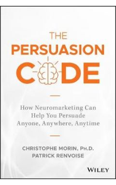 The Persuasion Code - How Neuromarketing Can Help You Persuade Anyone, Anywhere, Anytime