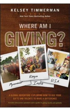 Where Am I Giving - A Global Adventure Exploring How to Use Your Gifts and Talents to Make a Differe