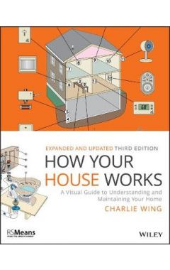 How Your House Works - A Visual Guide to Understanding and Maintaining Your Home, Third Edition