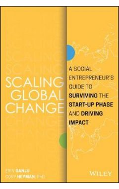 Scaling Global Change - A Social Entrepreneur's Guide to Surviving the Start-up Phase and Driving Im