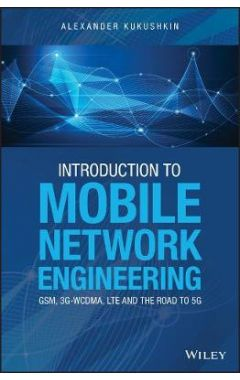 Introduction to Mobile Network Engineering - GSM, 3G-WCDMA, LTE and the Road to 5G