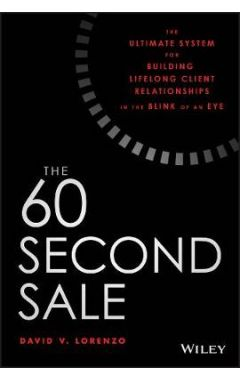 The 60 Second Sale - The Ultimate System for Building Lifelong Client Relationships in the Blink of