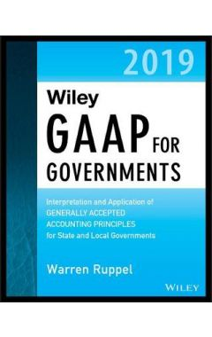 Wiley GAAP for Governments 2019 - Interpretation a nd Application of Generally Accepted Accounting P