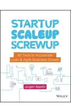 Startup, Scaleup, Screwup - 42 Tools to Accelerate Lean & Agile Business Growth