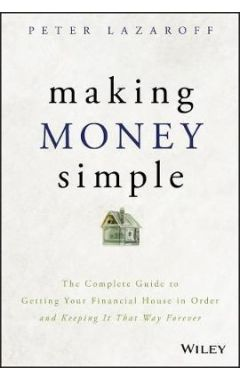 Making Money Simple - The Complete Guide to Getting Your Financial House in Order and Keeping It Tha
