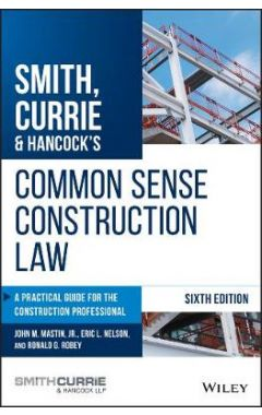 Smith, Currie & Hancock's Common Sense Constructio n Law: A Practical Guide for the Construction Pro
