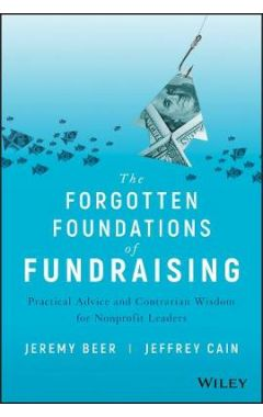 The Forgotten Foundations of Fundraising - Practical Advice and Contrarian Wisdom for Nonprofit Lead