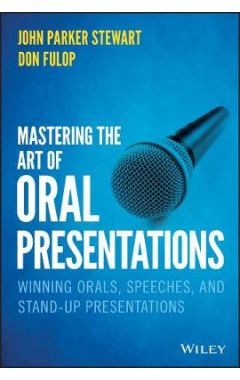 Mastering the Art of Oral Presentations - Winning- - Orals, Speeches, and Stand-Up Presentations