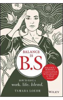Balance is B.S. - How to Have a Work. Life. Blend.